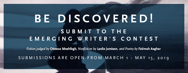 """A navy square with the text """"Be Discovered! Submit to the Emerging Writer's Contest. Fiction judged by Ottessa Moshfegh, nonfiction by Leslie Jamison, and poetry by Fatimah Asghar. Submissions are open from March 1 to May 15, 2019."""""""