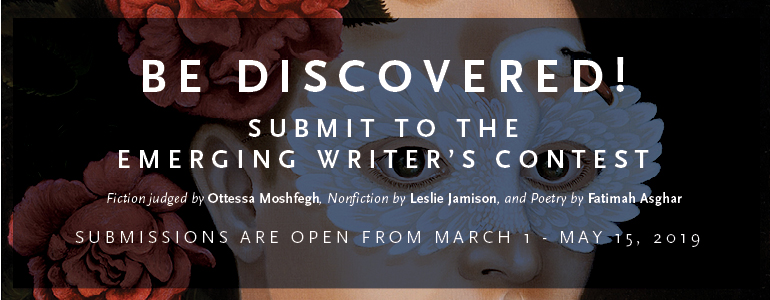 """A rectangle with the text: """"Be discovered! Submit to the Emerging Writer's Contest. Fiction judged by Ottessa Moshfegh, nonfiction by Leslie Jamison, and poetry by Fatimah Asghar. Submissions are open from March 1 through May 15 of 2019."""""""