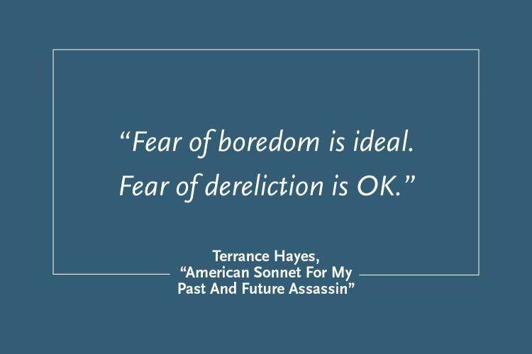 """Blue rectangle with the text """"'Fear of boredom is ideal. Fear of dereliction is OK.' from 'American Sonnet for My Past and Future Assassin by Terrance Hayes"""""""