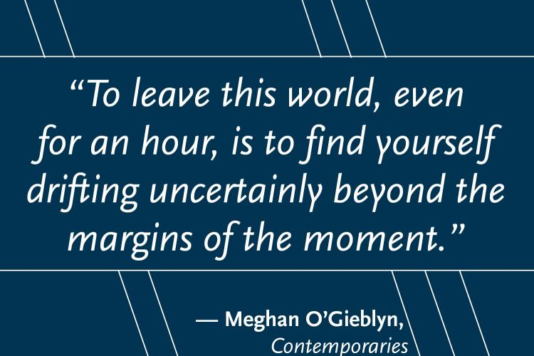 """Navy rectangle with the text """"To leave this world, even for an hour, is to find yourself drifting uncertainly beyond the margins of the moment,"""" which is a quote from """"Cotemporaries"""" by Meghan O'Gieblyn"""