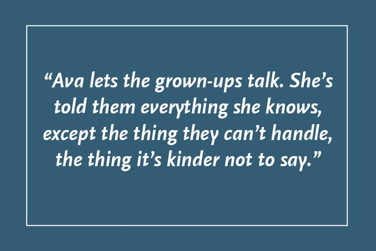 """A blue square with the text: """"Ava lets the grown-ups talk. She's told them everything she knows, except the thing they can't handle, the thing it's kinder not to say."""""""